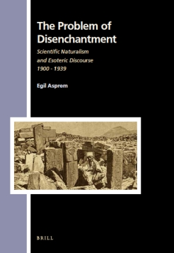 The Problem of Disenchantment: Scientific Naturalism and Esoteric Discourse, 1900-1939 (Brill, 2014)